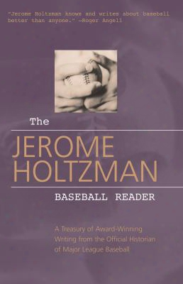 The Jerome Holtzman Baseball Reader: A Treasury Of Award-winning Writing From The Official Historian Of Major League Baseball
