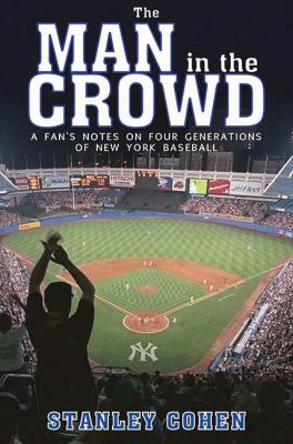 The Man In The Crowd: A Fan's Notes On Four Generations Of New York Baseball