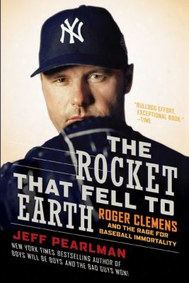The Rocket That Fell To Earth: Roegr Clemens And The Rage For Baseball Immortality