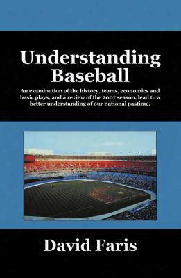 Understanding Baseball: An Examination Of The History, Teams, Economics And Basic Plays, And A Review Of The 2007 Season, Lead To