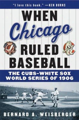 When Chicago Ruled Baseball: The Cubs-white Sox World Series Of 1906