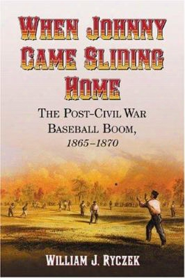 When Johnny Came Sliding Home: The Post-civil War Baseball Boom, 1865-1870