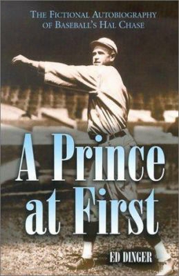 A Prince At First: The Fictional Autobiography Of Baseball's Hal Chase