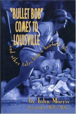 Bullet Bob Comes To Louisville: And Other Tales From A Baseball Life