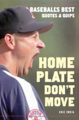Home Plate Don't Move: Baseball's Best Quotes And Quips
