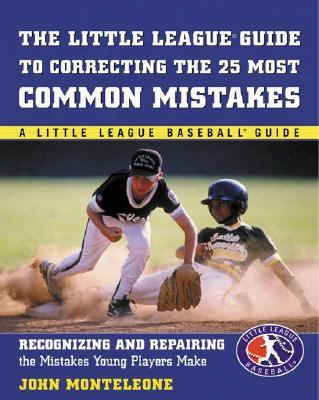 Little League Baseball Guide To Correcting The 25 Most Common Mistakes: Recognizing And Repairing The Mistakes Young Players Make
