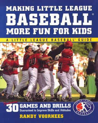 Making Little League Baseball(r) More Fun For Kids: 30 Games And Drills Guaranteed To Improve Skills And Attitudes