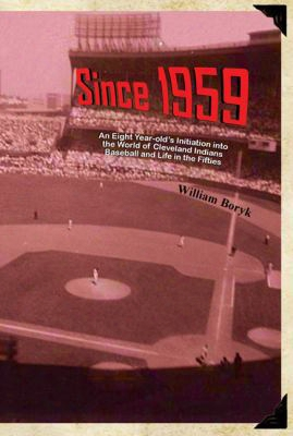 Since 1959: An Eight Year-old's Initiation Into The World Of Cleveland Indians Baseball And Life In The Fifties