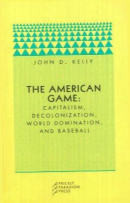 The American Game: Capitalism, Decolonization, Global Domination, And Baseball