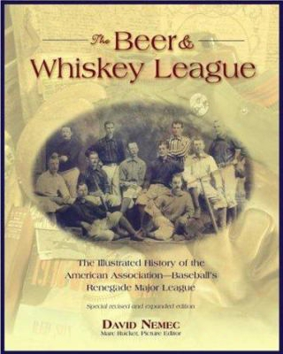 The Beer And Whiskey League: The Illustrated History Of The American Association-baseball's Renegade Major League