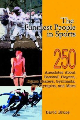 The Funniest People In Sports: 250 Anecdotes About Baseball Players, Figure Skaters, Gymnasts, The Olympics, And More
