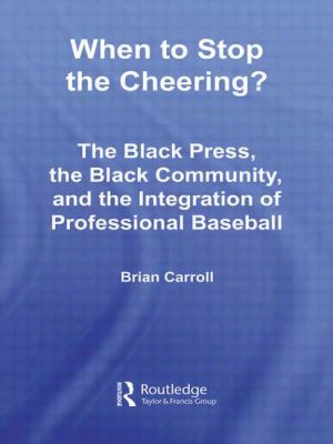 When To Stop The Cheering?: The Black Press, The Black Community, And The Integration Of Professional Baseball