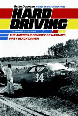 Hard Driving: The Wendell Scott Story: The American Odyssey Of Nascar's First Black Driver