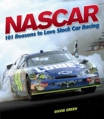 Nascar: 101 Reasons To Love Stock Car Racing