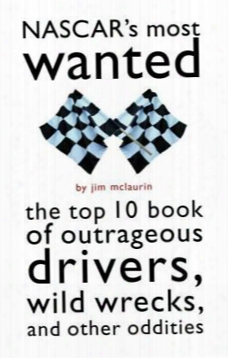 Nascar's Most Wanted: The Top 10 Book Of Outrageous Drivers, Wild Wrecks, And Other Oddities