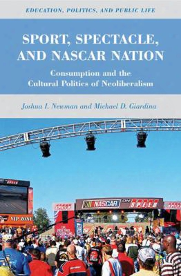 Sport, Spectacle, And Nascar Nation: Consumption And The Cultural Politics Of Neoliberalism