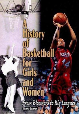 A History Of Basketball For Girls And Women:from Bloomers To Big Leagues