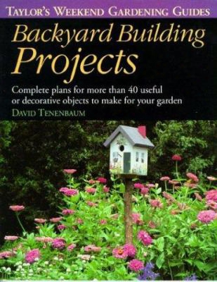 Backyard Building Projects: Complete Plans For More Than 40 Useful Or Decoratve Objects To Make For Your Garden