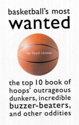 Basketball's Most Wanted: The Top 10 Book Of Hoops' Outrageous Dunkers, Incredible Buzzer-beaters, And Other Oddities