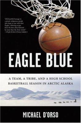 Eagle Blue: A Team , A Tribe, And A High School Basketball Season In Arctic Alaska