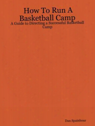 How To Run A Basketball Camp: A Guide To Directing A Successful Basketball Camp