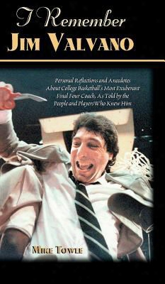I Remember Jim Valvano: Personal Memories Of And Anecdotes To Basketball's Most Exuberant Final Four Coach, As Told By The People
