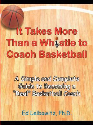 "It Takes More Than A Whistle To Coach Basketball: A Simple And Complete Guide To Becoming A ""real"" Basketball Coach"
