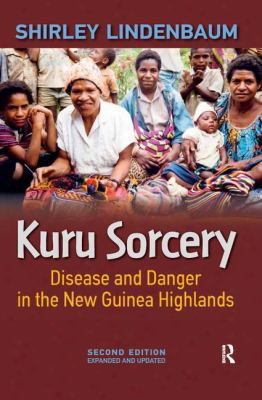Kuru Sorcery: Disease And Danger Inthe New Guinea Highlands