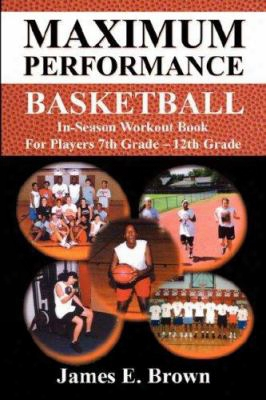 Maximum Performance Basketball - In-season Workout Book For Players 7th Grade - 12th Grade