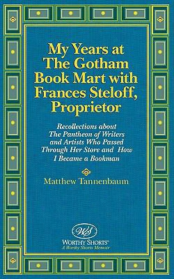 My Years At The Gotham Book Mart With Frances Steloff, Proprietor: Recollections About The Pantheon Of Writers And Artists Who Pas
