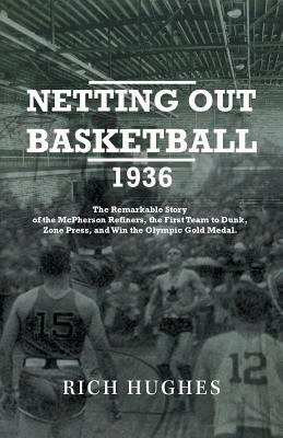 Netting Out Basketball 1936: The Remarkable Story Of The Mcpherson Refiners, The First Team To Dunk, Zone Press, And Win The Olymp