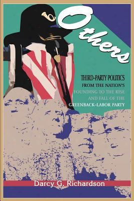 Others: Third-party Politics From The Nation's Founding To The Rise And Fall Of The Greenback-labor Party