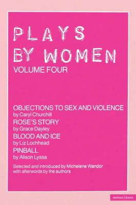 Plays By Women: Objections To Sex And Violence; Rose's Story; Blood And Ice; Pinball