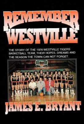 Remember Westville: The Story Of The 1976 Westville Tigers Basketball Team, Their Hopes, Dreams And The Season The Town Can Not Fo