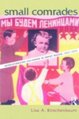 Small Comrades: Revolutionizing Childhood In Soviet Russia, 1917-1932