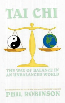 Tai Chi: The Way Of Balance In An Unbalanced World: A Complete Director To Tai Chi And How It Can Stabilize You Life
