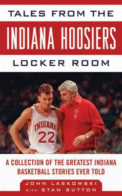 Tales From The Indiana Hoosiers Locker Room: A Collection Of The Greatest Indiana Basketball Stories Ever Told