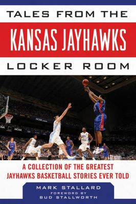Tales From The Kansas Jayhawks Locker Room: A Collection Of The Greatest Jayhawks Bassketball Stories Ever Told