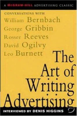 The Art Of Writing Advertising: Conversations With Masters Of The Craft: David Ogilvy, William Bernbach, Leo Burnett, Rosser Reeve