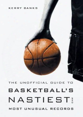 The Unofficial Guide To Basketball's Nastiest And Most Unusual Records