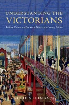Understanding The Victorians: Politics, Culture, And Society In Nineteenth-century Britain