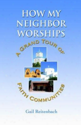 How My Neighbor Worships: A Grand Tour Of Faith Communities