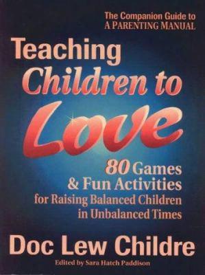 Teaching Children To Love: 80  Games And Fun Activities For Raising Balanced Children In An Unbalanced World