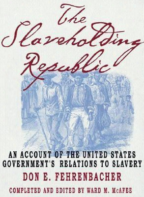 The Slaveholding Repuvlic: An Account Of The United States Government's Relations To Slavery